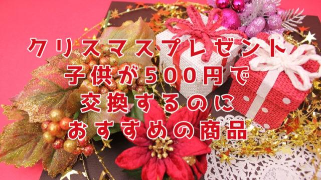 クリスマスプレゼントを子供が交換するのに500円で買える商品おすすめ