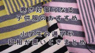 寒さ対策になる子供服のおすすめ。小学生の通学や寝相が悪いときまとめ