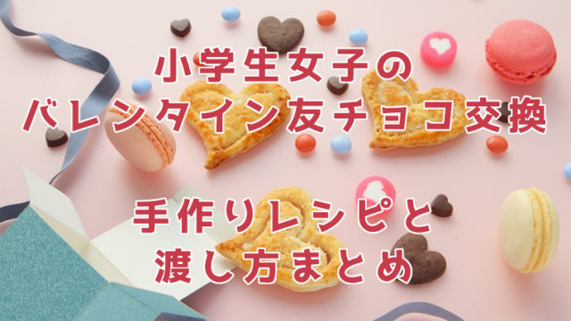 バレンタインに小学生女子が友チョコ交換!手作りレシピや渡し方まとめ