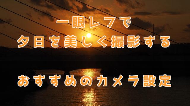 一眼レフで夕日を美しく撮影する。おすすめのカメラ設定は